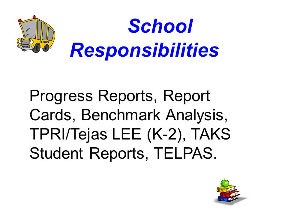 School Responsibilities Progress Reports, Report Cards, Benchmark Analysis, TPRI/Tejas LEE (K-2), TAKS Student Reports, TELPAS.