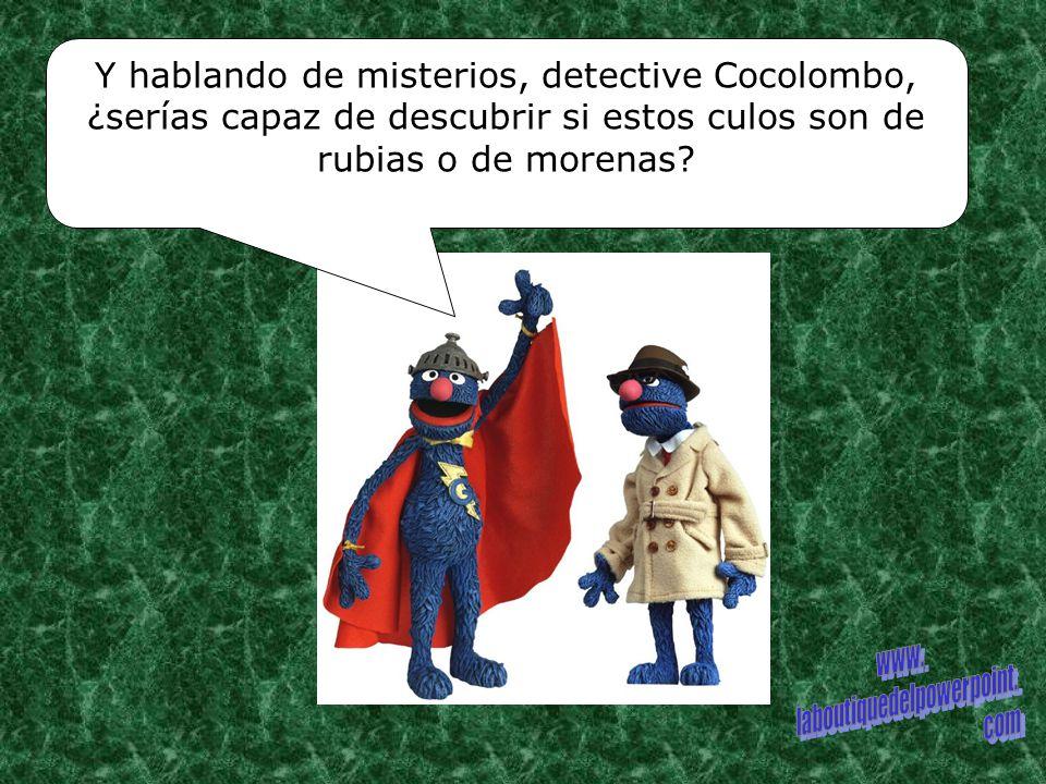 Y hablando de misterios, detective Cocolombo, ¿serías capaz de descubrir si estos culos son de rubias o de morenas