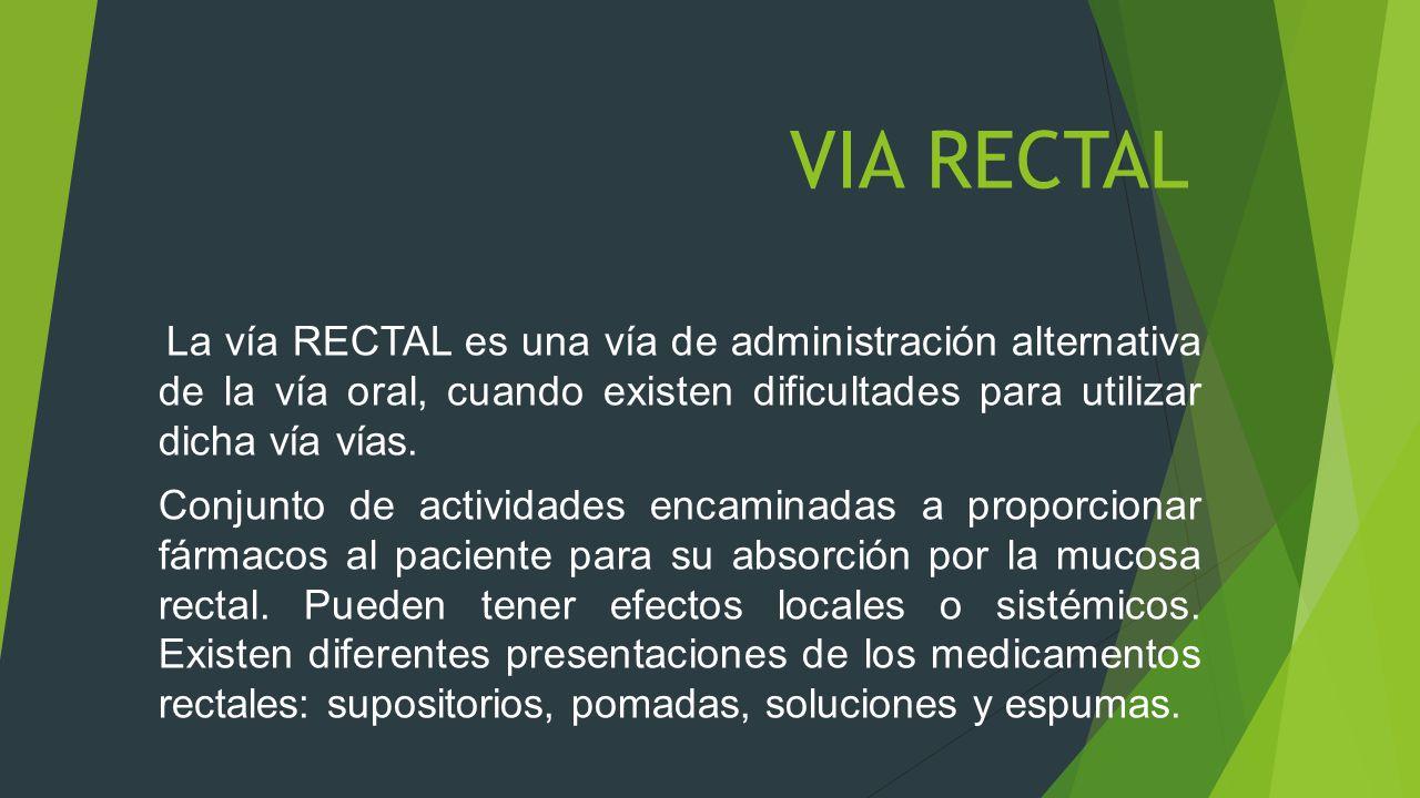 VIA RECTAL La vía RECTAL es una vía de administración alternativa de la vía oral, cuando existen dificultades para utilizar dicha vía vías.