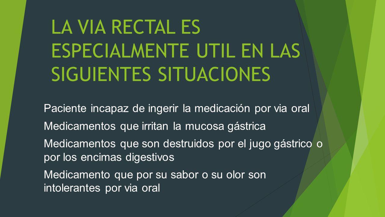 LA VIA RECTAL ES ESPECIALMENTE UTIL EN LAS SIGUIENTES SITUACIONES Paciente incapaz de ingerir la medicación por via oral Medicamentos que irritan la mucosa gástrica Medicamentos que son destruidos por el jugo gástrico o por los encimas digestivos Medicamento que por su sabor o su olor son intolerantes por via oral