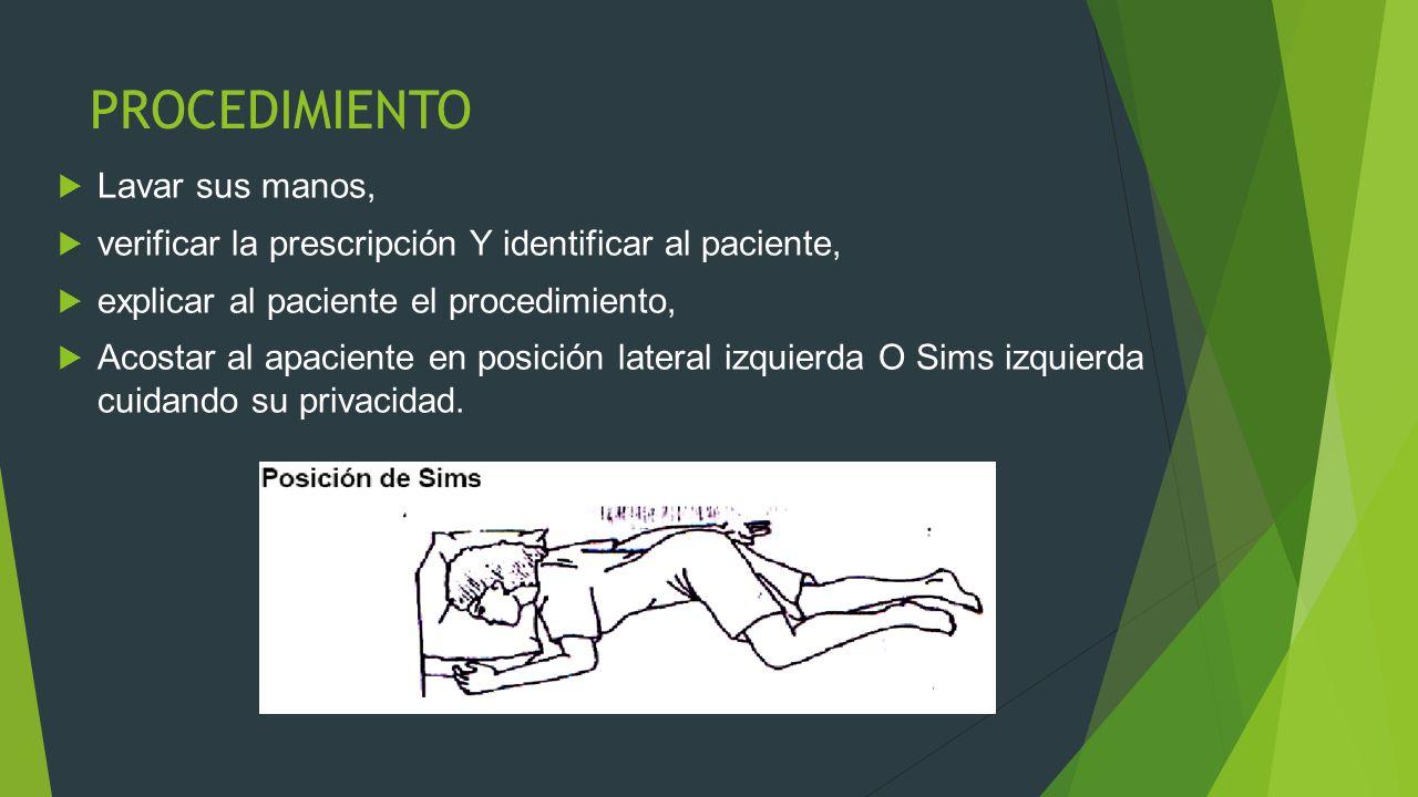 PROCEDIMIENTO  Lavar sus manos,  verificar la prescripción Y identificar al paciente,  explicar al paciente el procedimiento,  Acostar al apaciente en posición lateral izquierda O Sims izquierda cuidando su privacidad.