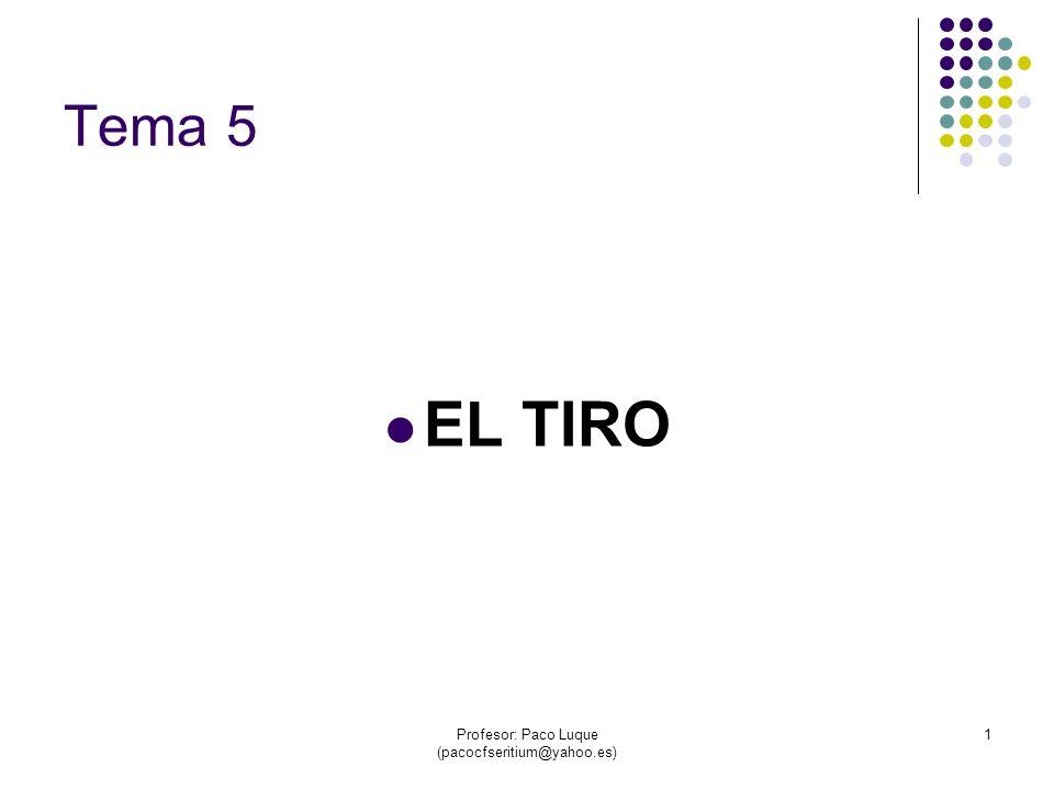 Profesor: Paco Luque (pacocfseritium@yahoo.es) 1 Tema 5 EL TIRO