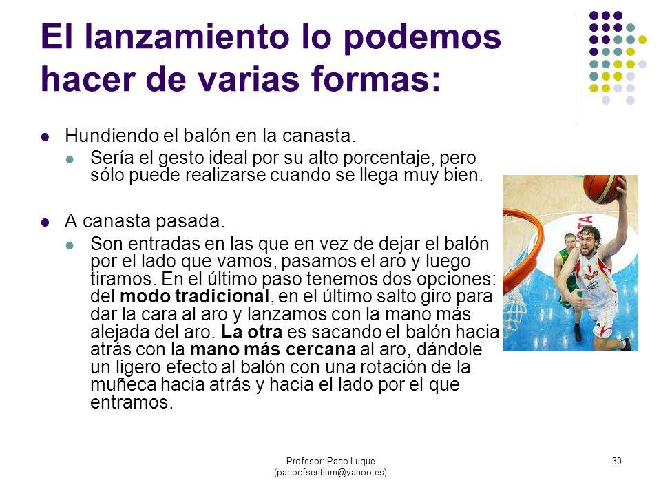Profesor: Paco Luque (pacocfseritium@yahoo.es) 30 El lanzamiento lo podemos hacer de varias formas: Hundiendo el balón en la canasta.