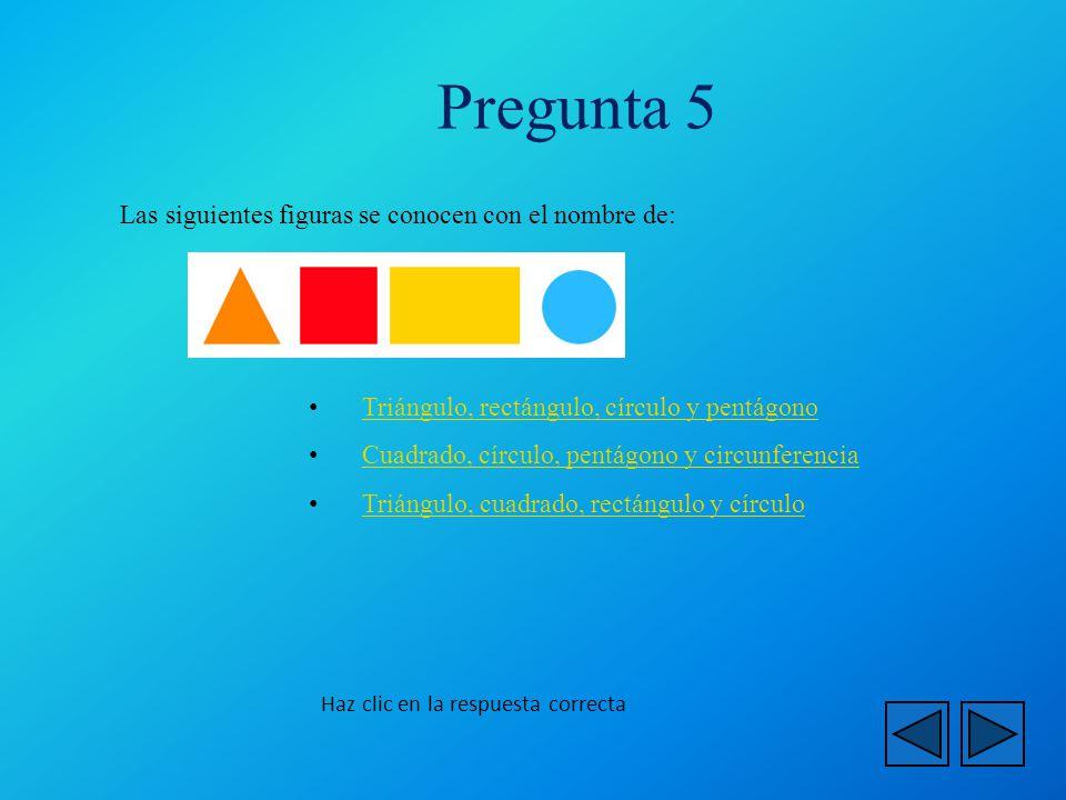 Haz clic en la respuesta correcta Las siguientes figuras se conocen con el nombre de: Triángulo, rectángulo, círculo y pentágono Triángulo, rectángulo