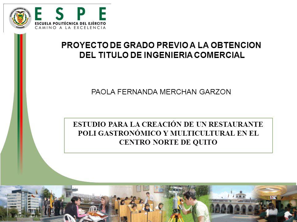 PROYECTO DE GRADO PREVIO A LA OBTENCION DEL TITULO DE INGENIERIA COMERCIAL PAOLA FERNANDA MERCHAN GARZON ESTUDIO PARA LA CREACIÓN DE UN RESTAURANTE POLI GASTRONÓMICO Y MULTICULTURAL EN EL CENTRO NORTE DE QUITO