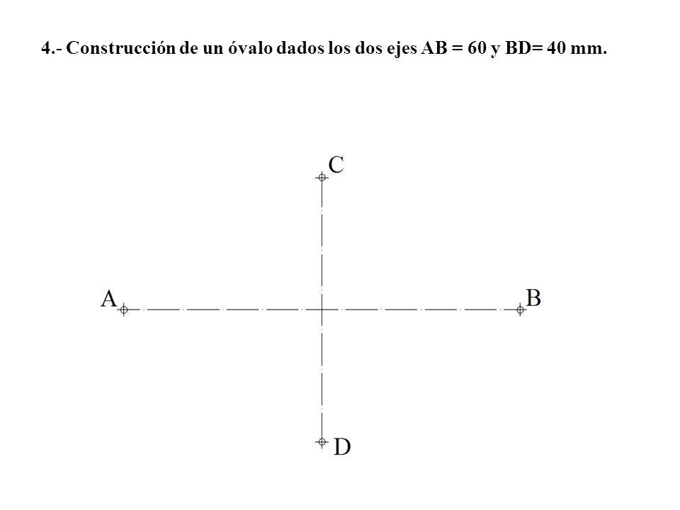 4.- Construcción de un óvalo dados los dos ejes AB = 60 y BD= 40 mm.