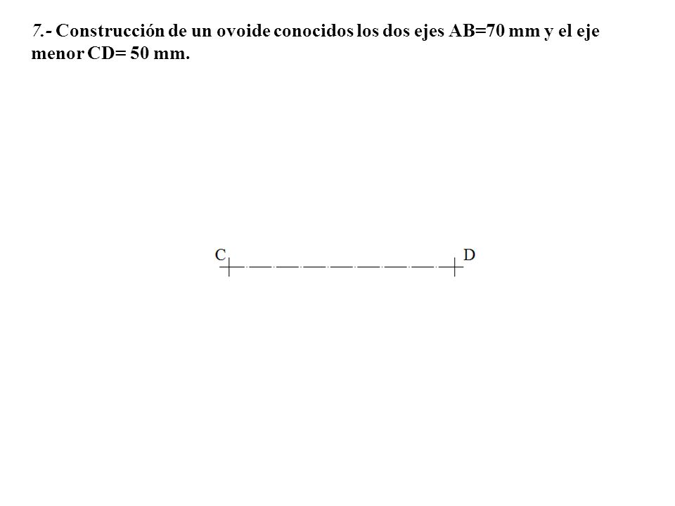 7.- Construcción de un ovoide conocidos los dos ejes AB=70 mm y el eje menor CD= 50 mm.