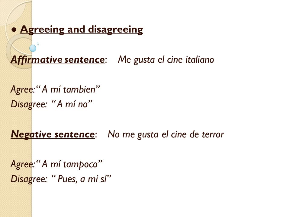 ● Agreeing and disagreeing Affirmative sentence: Me gusta el cine italiano Agree: A mí tambien Disagree: A mí no Negative sentence: No me gusta el cine de terror Agree: A mí tampoco Disagree: Pues, a mí sí