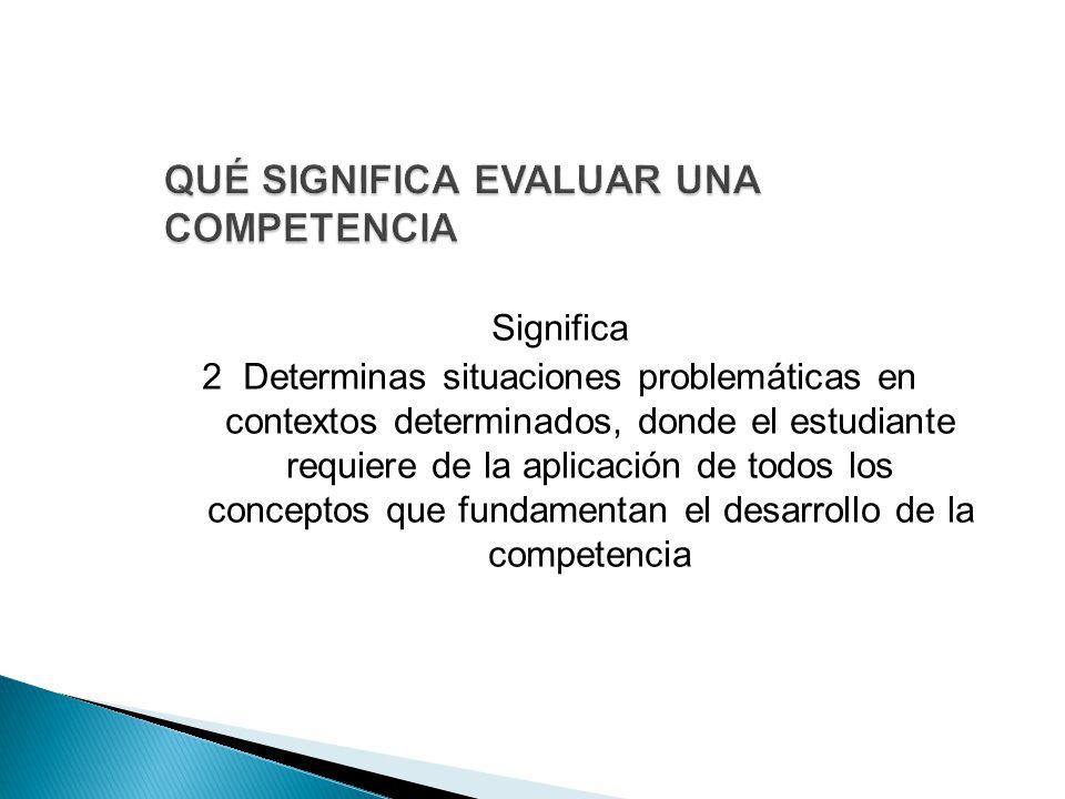 Significa 2 Determinas situaciones problemáticas en contextos determinados, donde el estudiante requiere de la aplicación de todos los conceptos que fundamentan el desarrollo de la competencia
