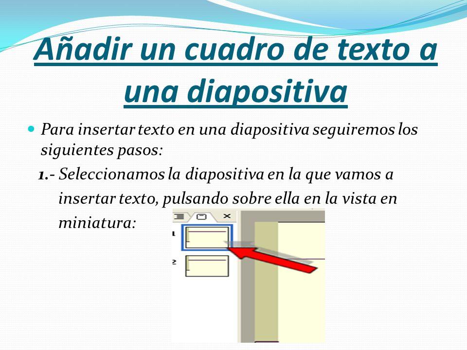 Añadir un cuadro de texto a una diapositiva Para insertar texto en una diapositiva seguiremos los siguientes pasos: 1.- Seleccionamos la diapositiva e