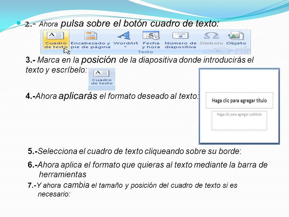 2.- Ahora pulsa sobre el botón cuadro de texto: 3.- Marca en la posición de la diapositiva donde introducirás el texto y escríbelo: 4.-Ahora aplicarás