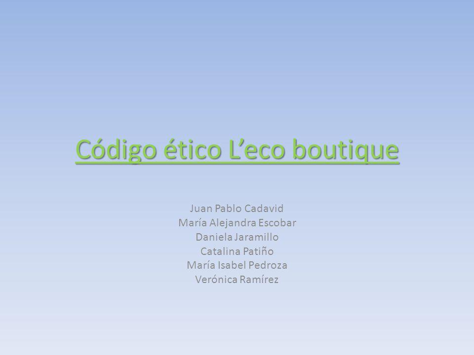 Código ético L'eco boutique Juan Pablo Cadavid María Alejandra Escobar Daniela Jaramillo Catalina Patiño María Isabel Pedroza Verónica Ramírez