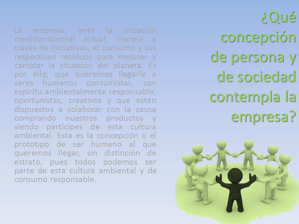 ¿Qué concepción de persona y de sociedad contempla la empresa? La empresa, ante la situación medioambiental actual, maneja a través de iniciativas, el