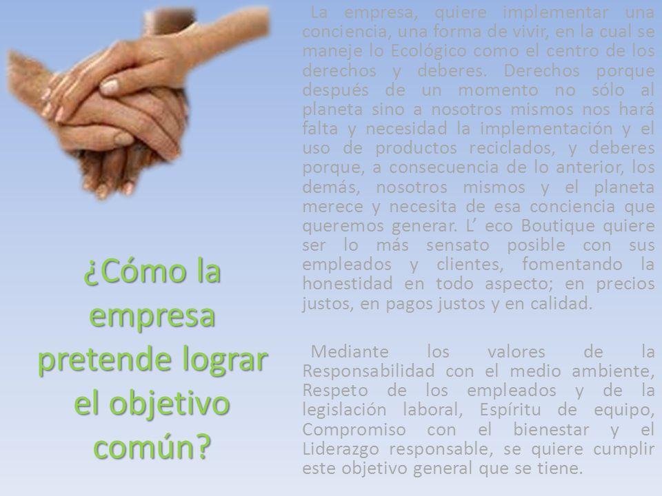 ¿Cómo la empresa pretende lograr el objetivo común? La empresa, quiere implementar una conciencia, una forma de vivir, en la cual se maneje lo Ecológi