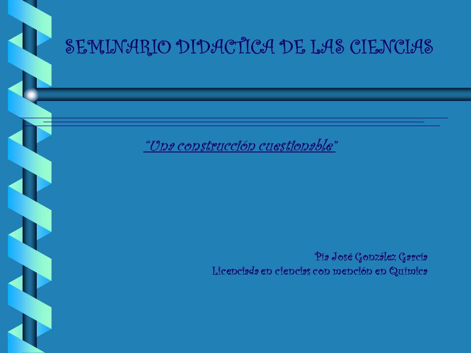 SEMINARIO DIDACTICA DE LAS CIENCIAS Una construcción cuestionable Pía José González García Licenciada en ciencias con mención en Química