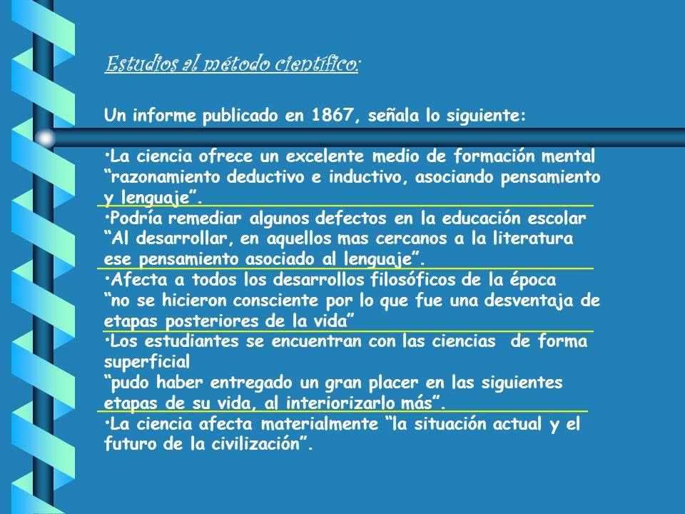 Estudios al método científico: Un informe publicado en 1867, señala lo siguiente: La ciencia ofrece un excelente medio de formación mental razonamiento deductivo e inductivo, asociando pensamiento y lenguaje .