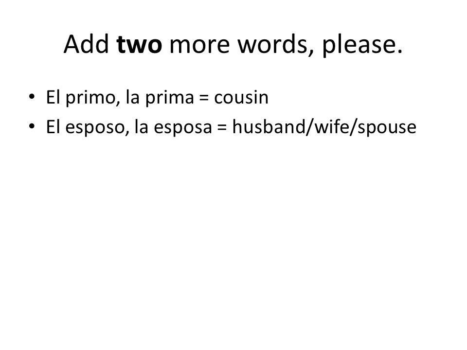 Add two more words, please. El primo, la prima = cousin El esposo, la esposa = husband/wife/spouse