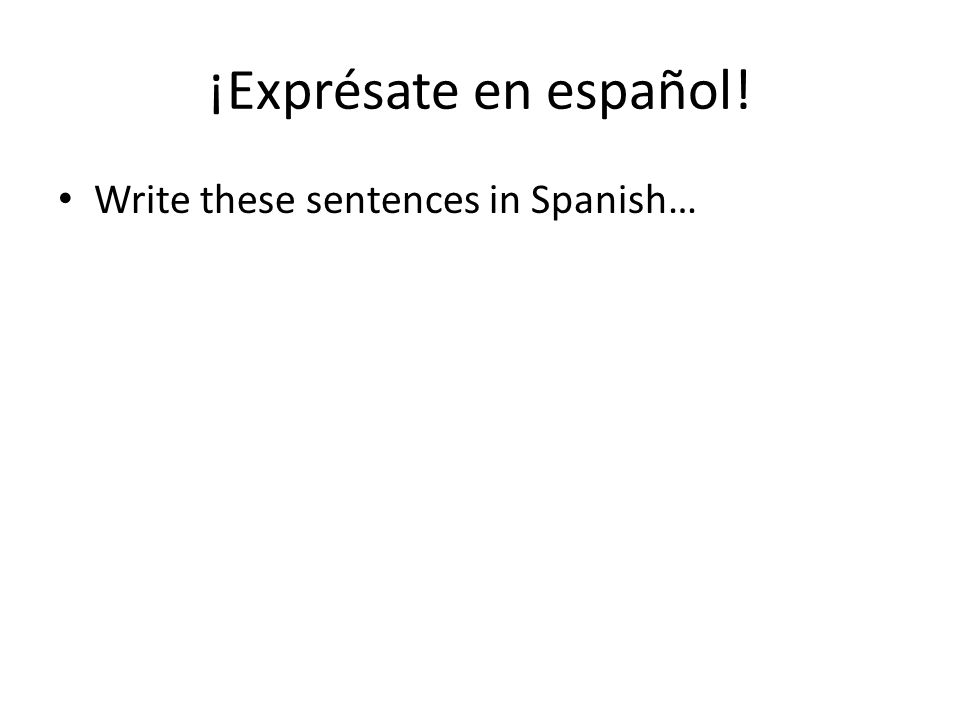 ¡Exprésate en español! Write these sentences in Spanish…