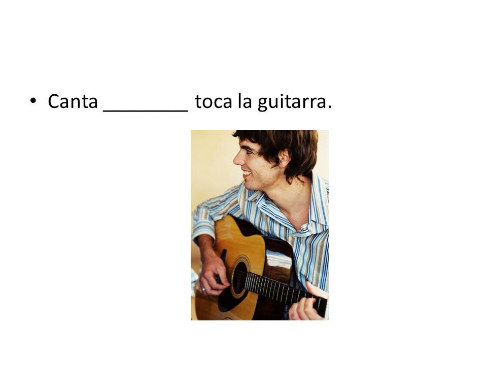 Canta ________ toca la guitarra.