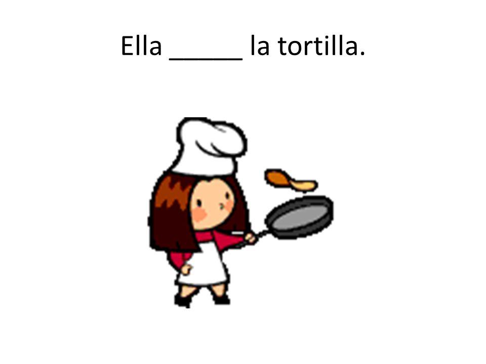 Ella _____ la tortilla.