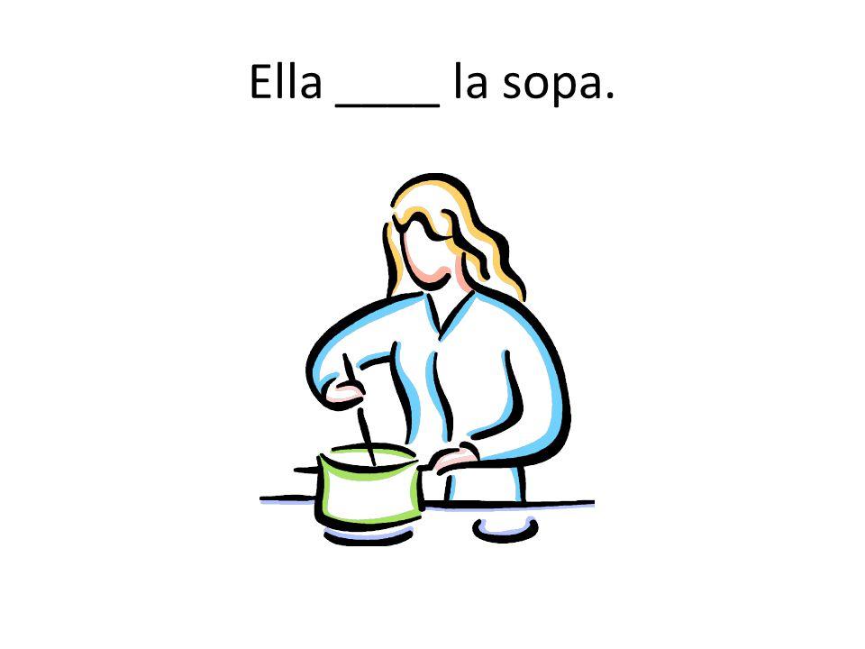 Ella ____ la sopa.