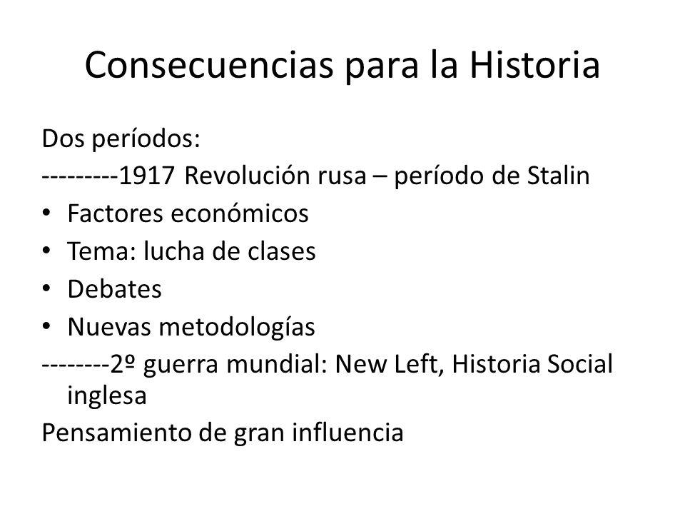 Consecuencias para la Historia Dos períodos: ---------1917 Revolución rusa – período de Stalin Factores económicos Tema: lucha de clases Debates Nuevas metodologías --------2º guerra mundial: New Left, Historia Social inglesa Pensamiento de gran influencia