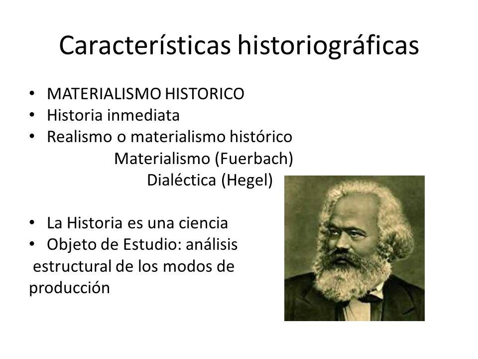 Características historiográficas MATERIALISMO HISTORICO Historia inmediata Realismo o materialismo histórico Materialismo (Fuerbach) Dialéctica (Hegel) La Historia es una ciencia Objeto de Estudio: análisis estructural de los modos de producción