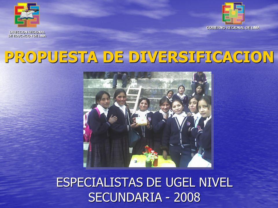PROPUESTA DE DIVERSIFICACION ESPECIALISTAS DE UGEL NIVEL SECUNDARIA - 2008 DIRECCION REGIONAL DE EDUCACION DE LIMA GOBIERNO REGIONAL DE LIMA