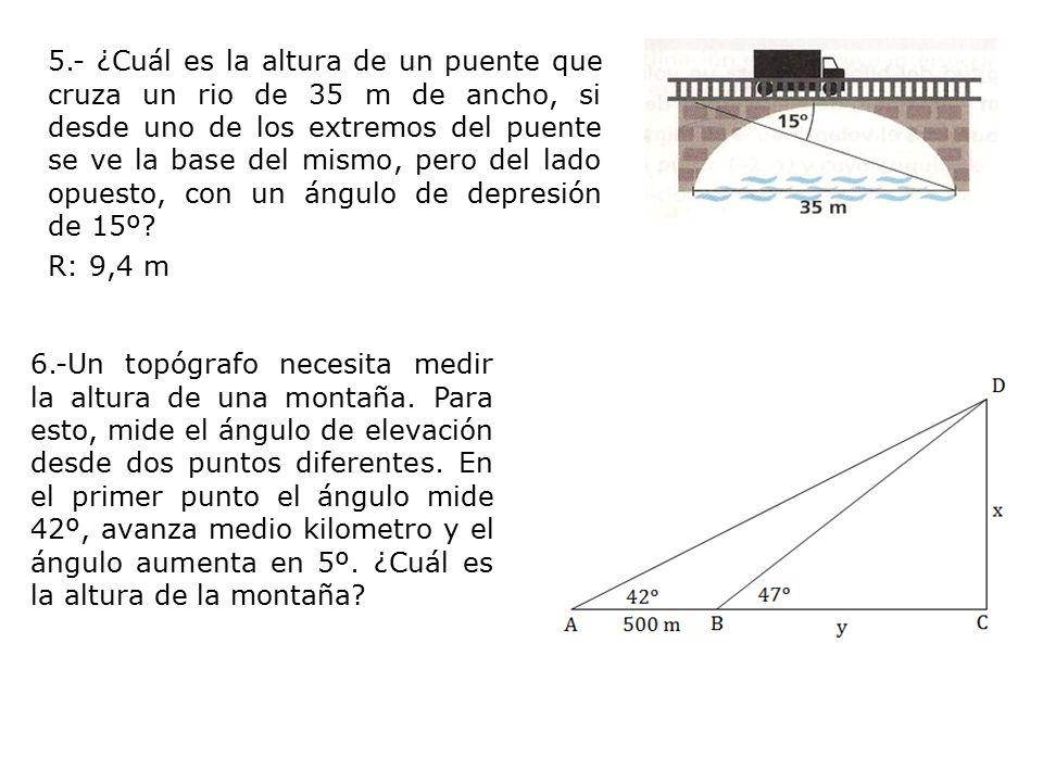 5.- ¿Cuál es la altura de un puente que cruza un rio de 35 m de ancho, si desde uno de los extremos del puente se ve la base del mismo, pero del lado opuesto, con un ángulo de depresión de 15º.