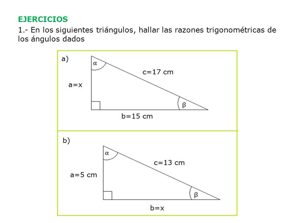 EJERCICIOS 1.- En los siguientes triángulos, hallar las razones trigonométricas de los ángulos dados