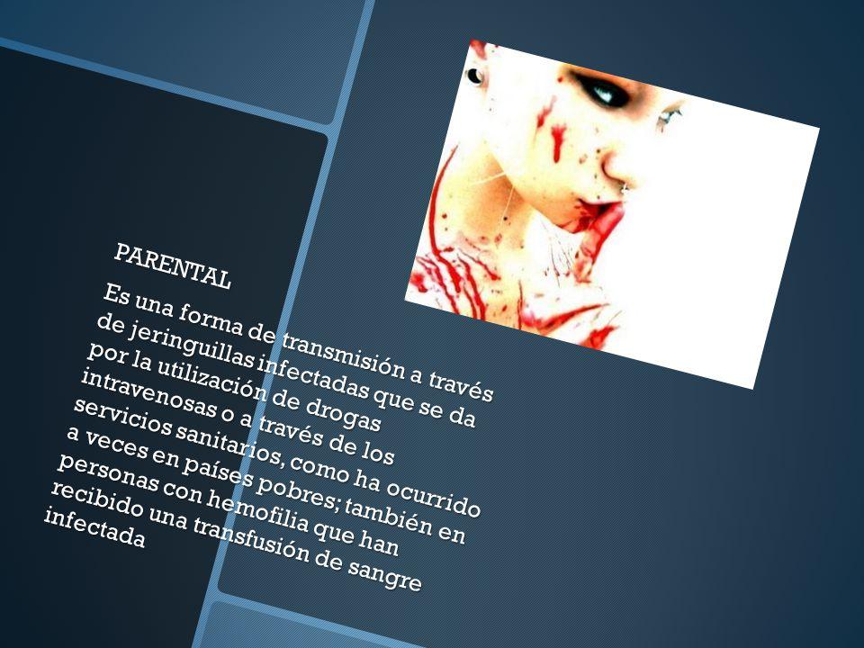 PARENTAL Es una forma de transmisión a través de jeringuillas infectadas que se da por la utilización de drogas intravenosas o a través de los servicios sanitarios, como ha ocurrido a veces en países pobres; también en personas con hemofilia que han recibido una transfusión de sangre infectada