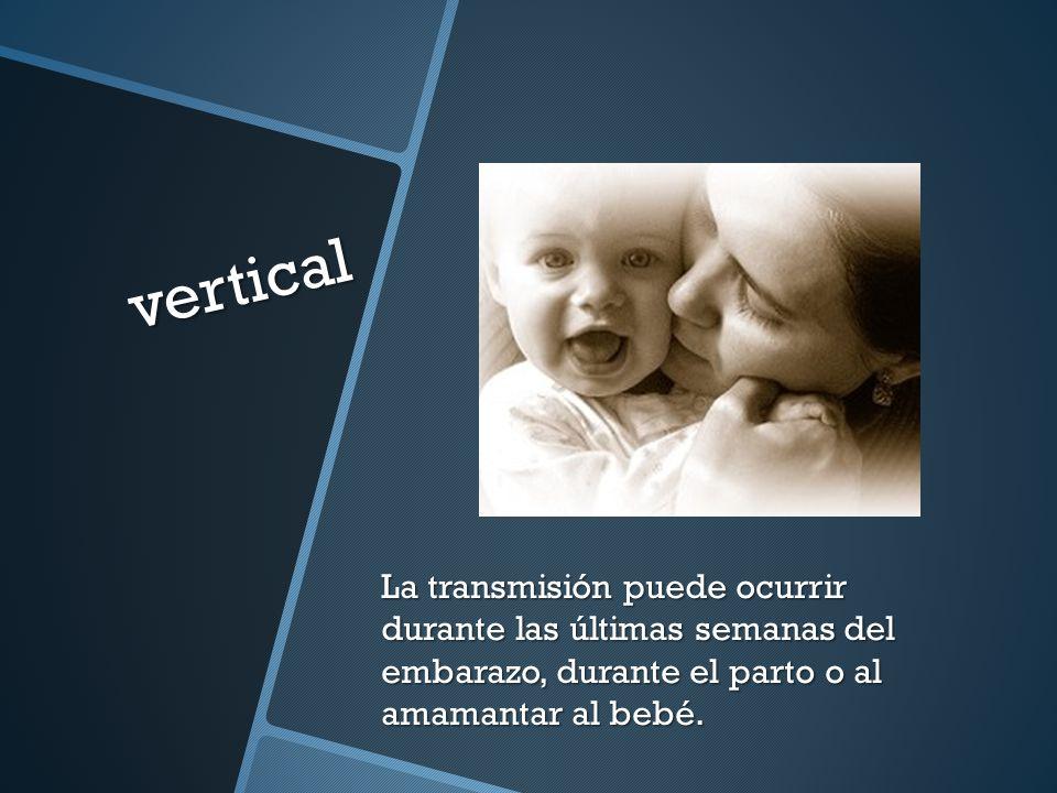 vertical La transmisión puede ocurrir durante las últimas semanas del embarazo, durante el parto o al amamantar al bebé.