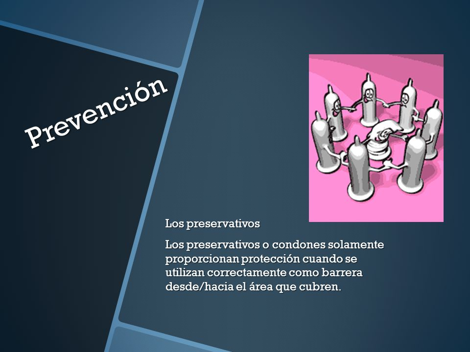 Prevención Los preservativos Los preservativos o condones solamente proporcionan protección cuando se utilizan correctamente como barrera desde/hacia el área que cubren.