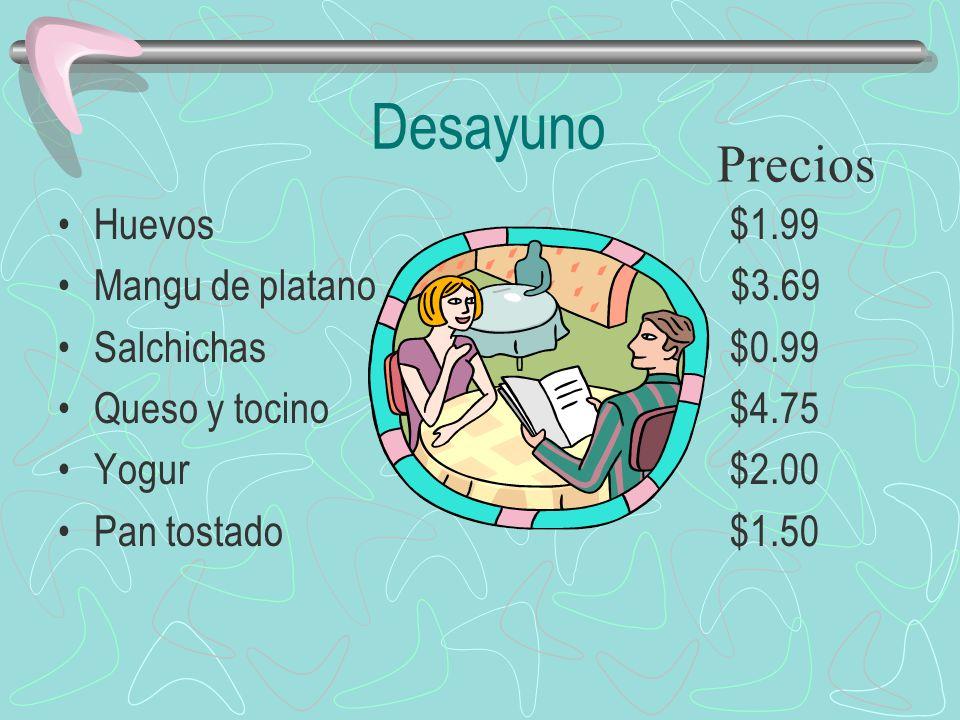 Desayuno Huevos $1.99 Mangu de platano $3.69 Salchichas$0.99 Queso y tocino$4.75 Yogur$2.00 Pan tostado$1.50 Precios