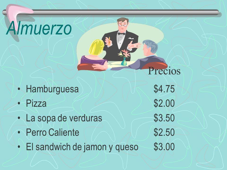 Almuerzo Hamburguesa$4.75 Pizza$2.00 La sopa de verduras$3.50 Perro Caliente$2.50 El sandwich de jamon y queso$3.00 Precios