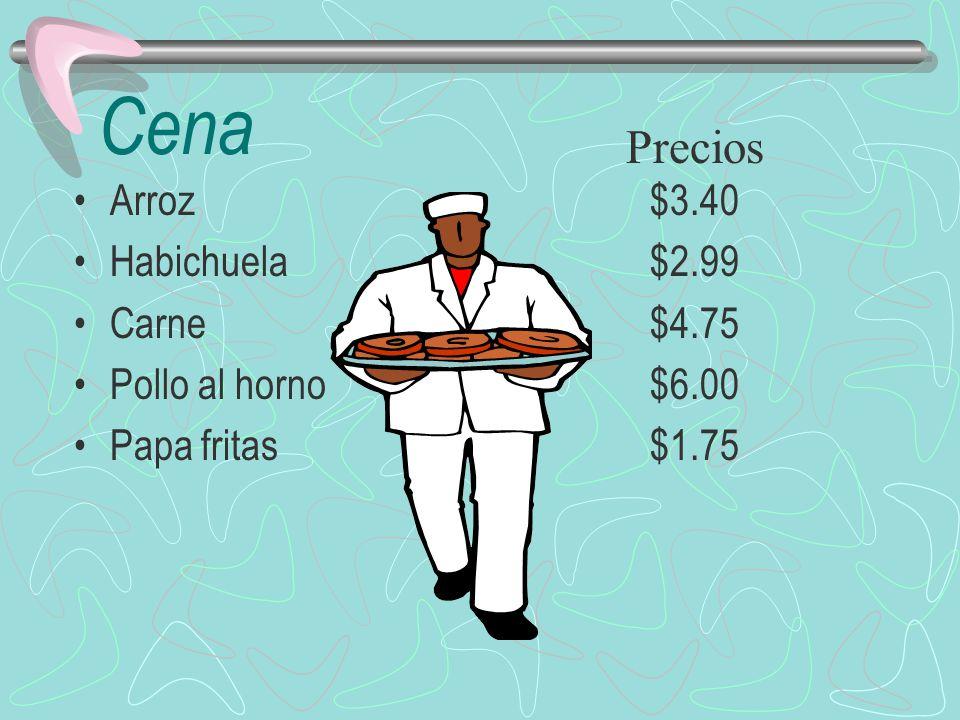 Cena Arroz$3.40 Habichuela$2.99 Carne$4.75 Pollo al horno$6.00 Papa fritas$1.75 Precios