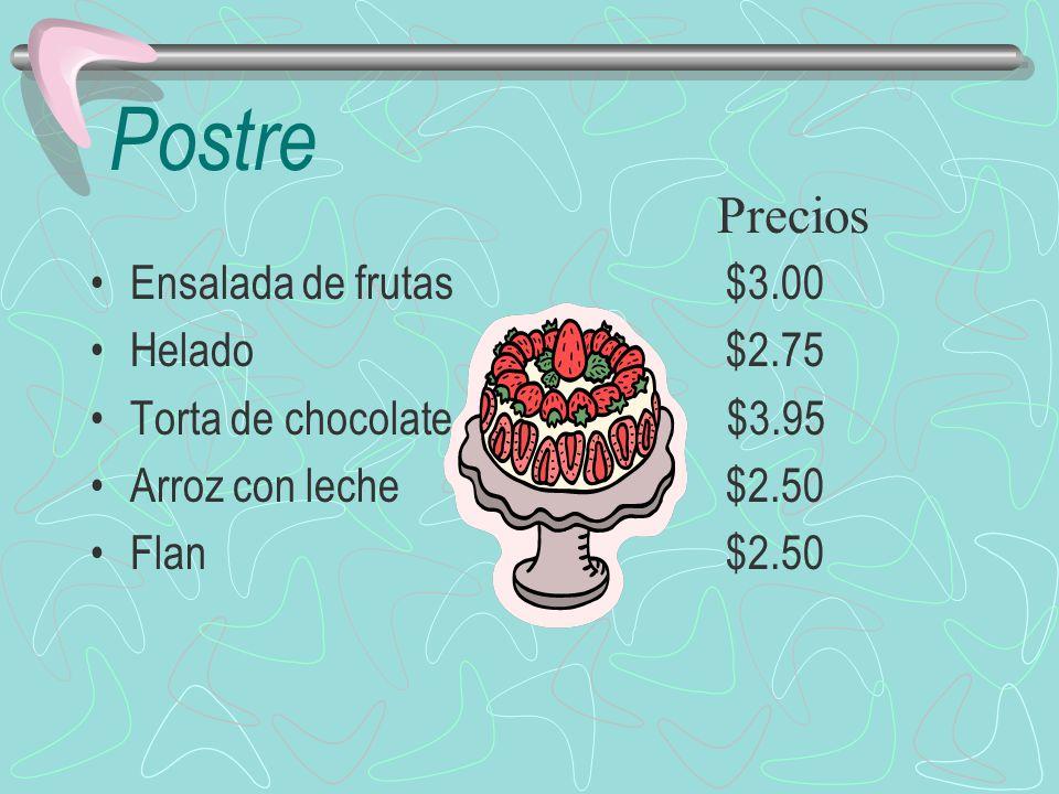 Postre Ensalada de frutas$3.00 Helado$2.75 Torta de chocolate $3.95 Arroz con leche$2.50 Flan$2.50 Precios