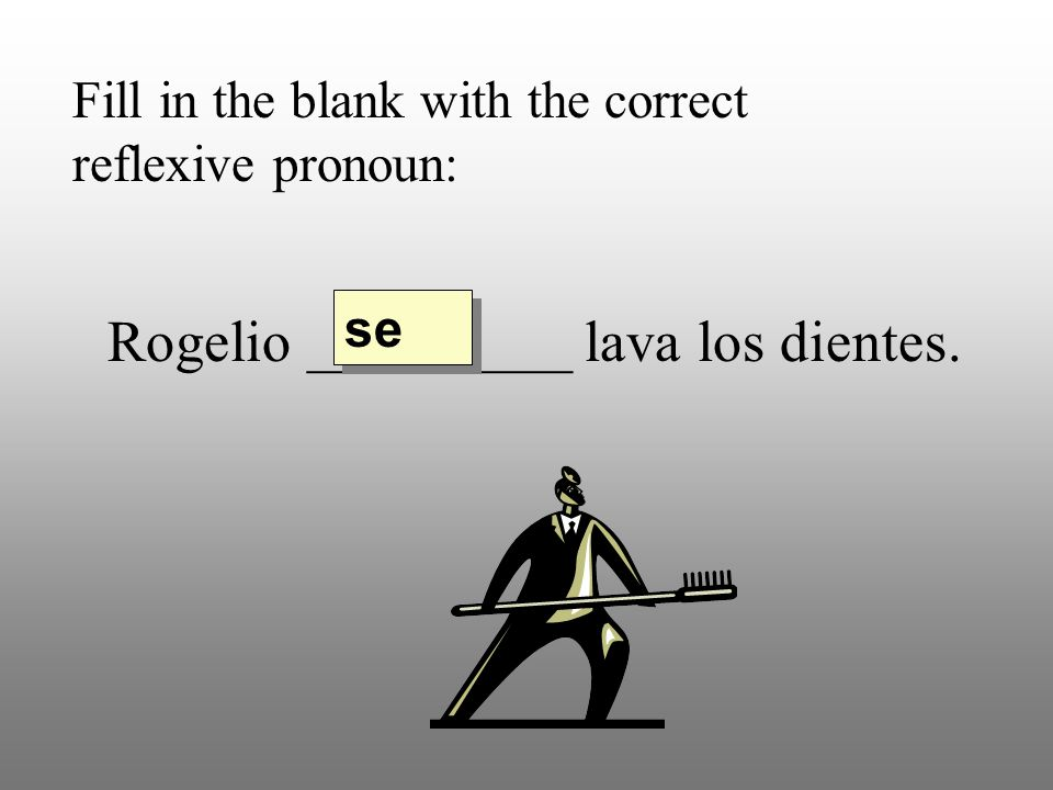 Fill in the blank with the correct reflexive pronoun: Rogelio _________ lava los dientes. se