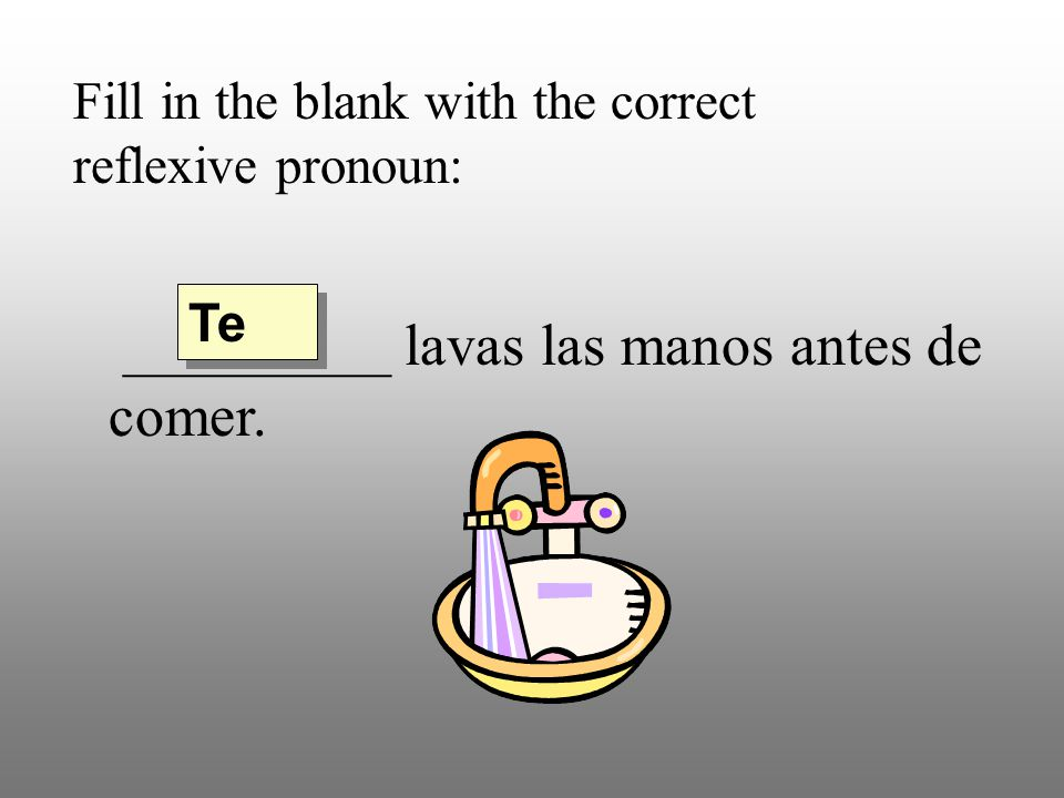 Fill in the blank with the correct reflexive pronoun: _________ lavas las manos antes de comer. Te