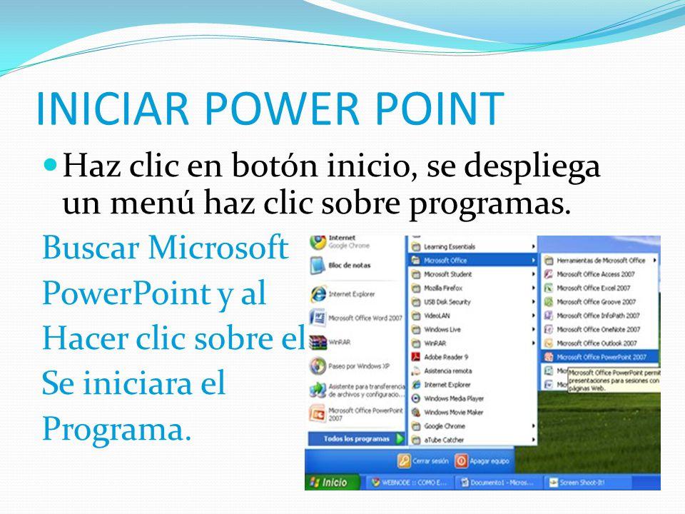 INICIAR POWER POINT Haz clic en botón inicio, se despliega un menú haz clic sobre programas. Buscar Microsoft PowerPoint y al Hacer clic sobre el Se i