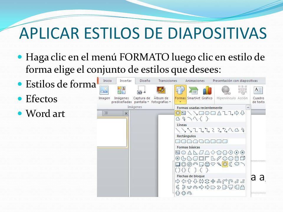 APLICAR ESTILOS DE DIAPOSITIVAS Haga clic en el menú FORMATO luego clic en estilo de forma elige el conjunto de estilos que desees: Estilos de forma E