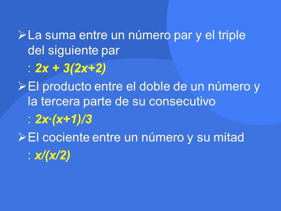  La suma entre un número par y el triple del siguiente par : 2x + 3(2x+2)  El producto entre el doble de un número y la tercera parte de su consecutivo : 2x·(x+1)/3  El cociente entre un número y su mitad : x/(x/2)