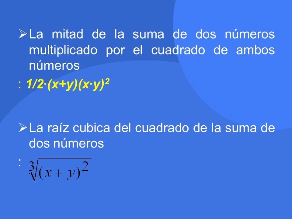  La mitad de la suma de dos números multiplicado por el cuadrado de ambos números : 1/2·(x+y)(x·y) 2  La raíz cubica del cuadrado de la suma de dos números :