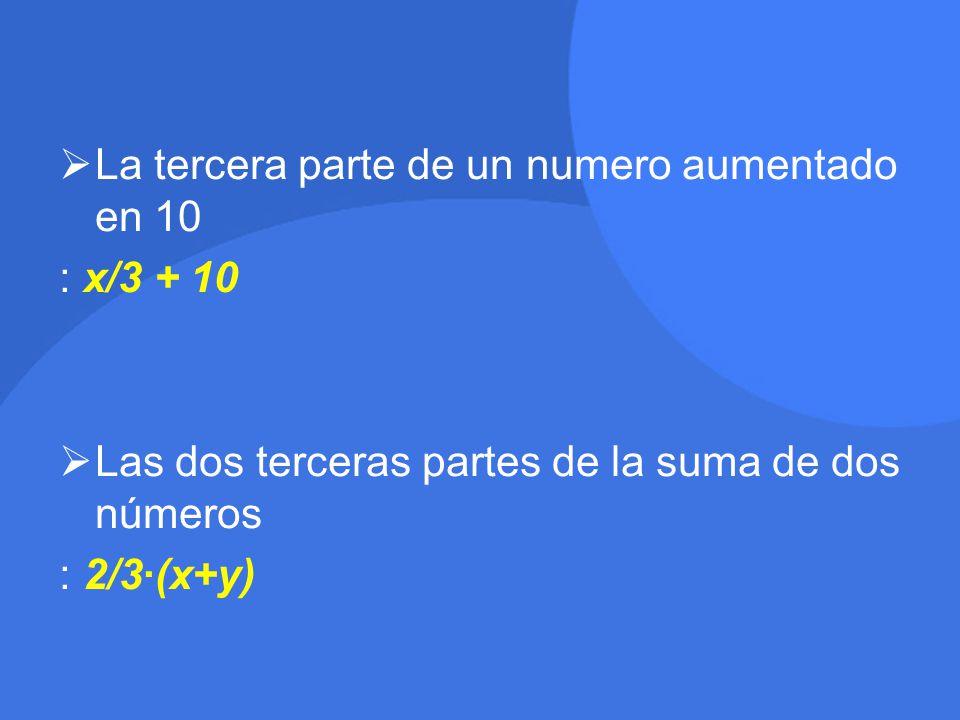  La tercera parte de un numero aumentado en 10 : x/3 + 10  Las dos terceras partes de la suma de dos números : 2/3·(x+y)