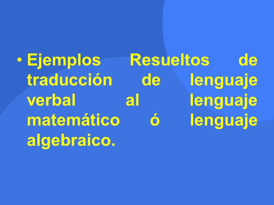 Ejemplos Resueltos de traducción de lenguaje verbal al lenguaje matemático ó lenguaje algebraico.