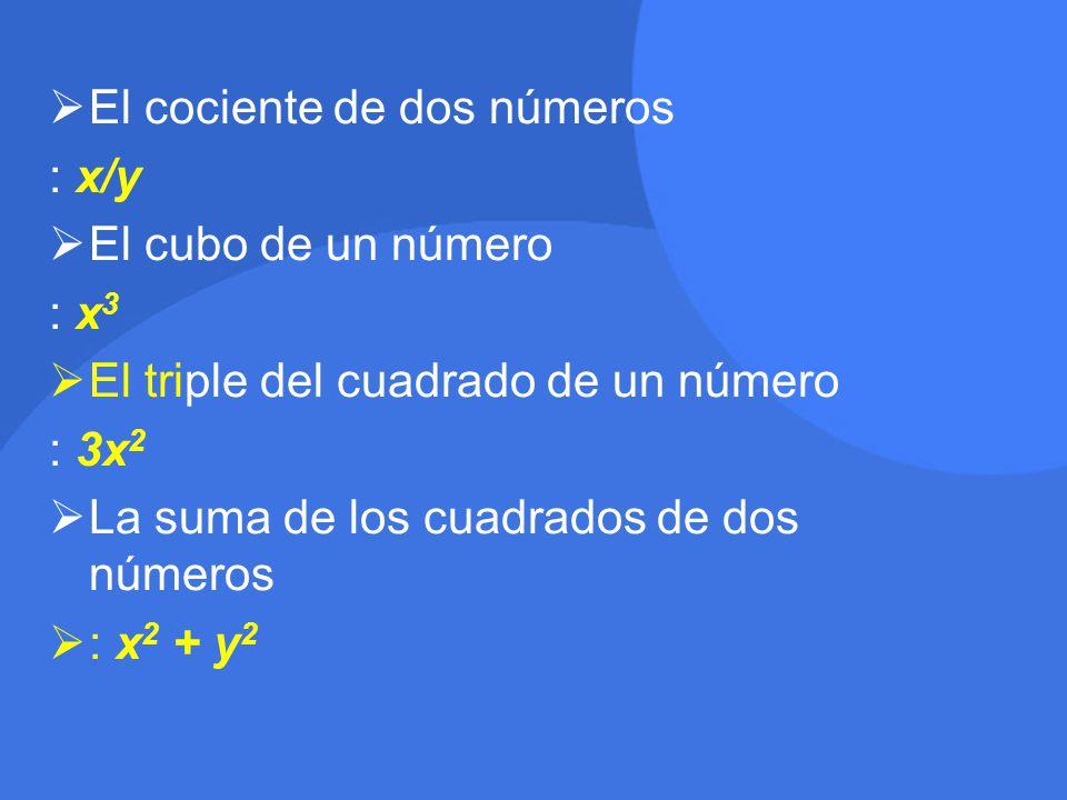  El cociente de dos números : x/y  El cubo de un número : x 3  El triple del cuadrado de un número : 3x 2  La suma de los cuadrados de dos números  : x 2 + y 2