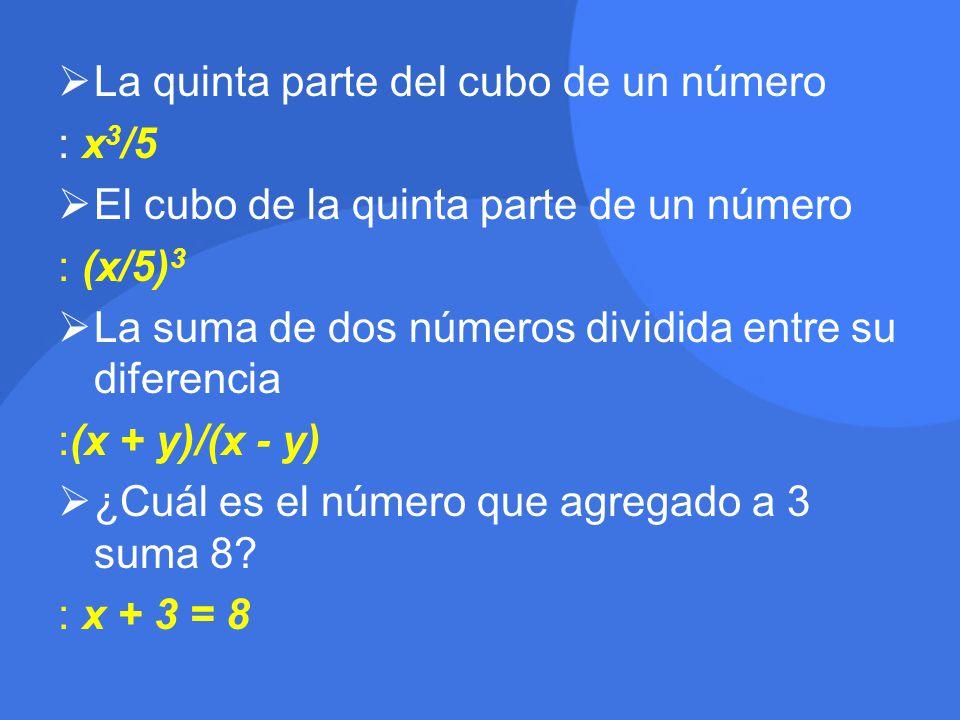  La quinta parte del cubo de un número : x 3 /5  El cubo de la quinta parte de un número : (x/5) 3  La suma de dos números dividida entre su diferencia :(x + y)/(x - y)  ¿Cuál es el número que agregado a 3 suma 8.