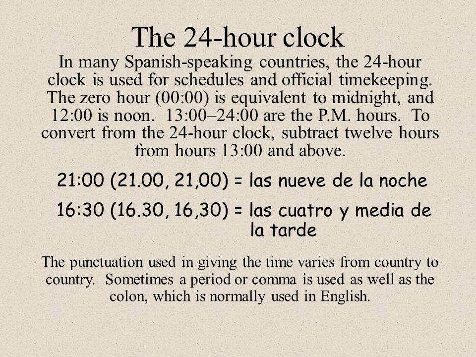 The 24-hour clock In many Spanish-speaking countries, the 24-hour clock is used for schedules and official timekeeping.