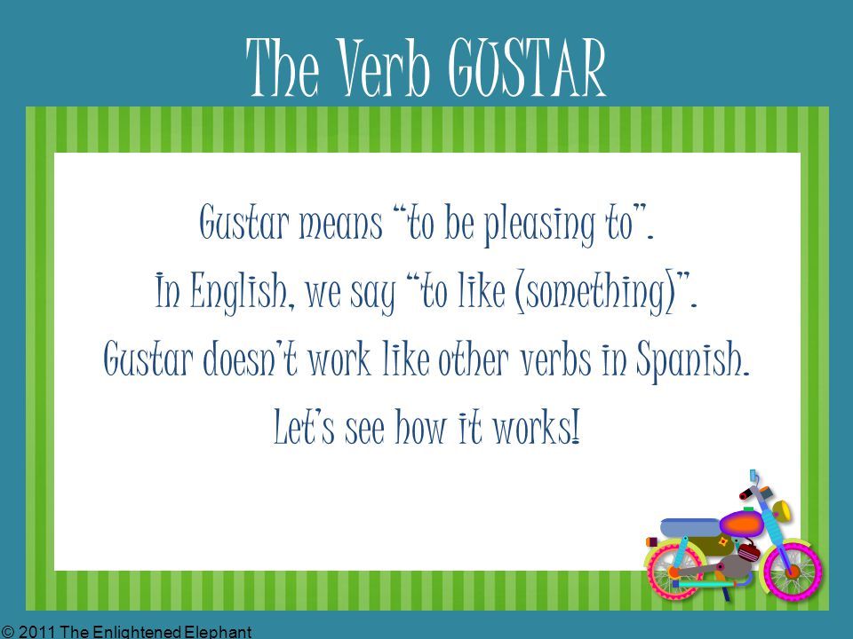 The Verb GUSTAR Gustar means to be pleasing to . In English, we say to like (something) .