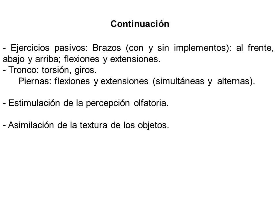 Continuación - Ejercicios pasivos: Brazos (con y sin implementos): al frente, abajo y arriba; flexiones y extensiones. - Tronco: torsión, giros. Piern